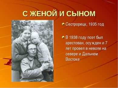 С ЖЕНОЙ И СЫНОМ Сестрорецк, 1935 год В 1938 году поэт был арестован, осужден ...