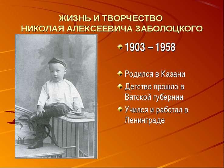 ЖИЗНЬ И ТВОРЧЕСТВО НИКОЛАЯ АЛЕКСЕЕВИЧА ЗАБОЛОЦКОГО 1903 – 1958 Родился в Каза...