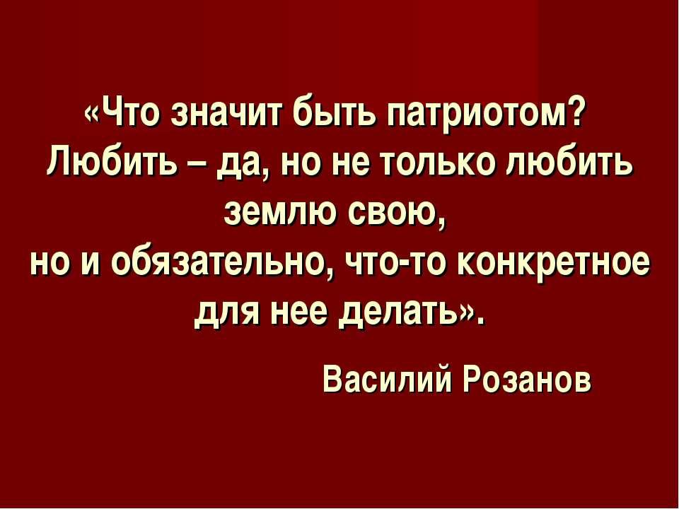 «Что значит быть патриотом? Любить – да, но не только любить землю свою, но и...