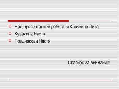 Над презентацией работали Ковязина Лиза Куракина Настя Позднякова Настя Спаси...