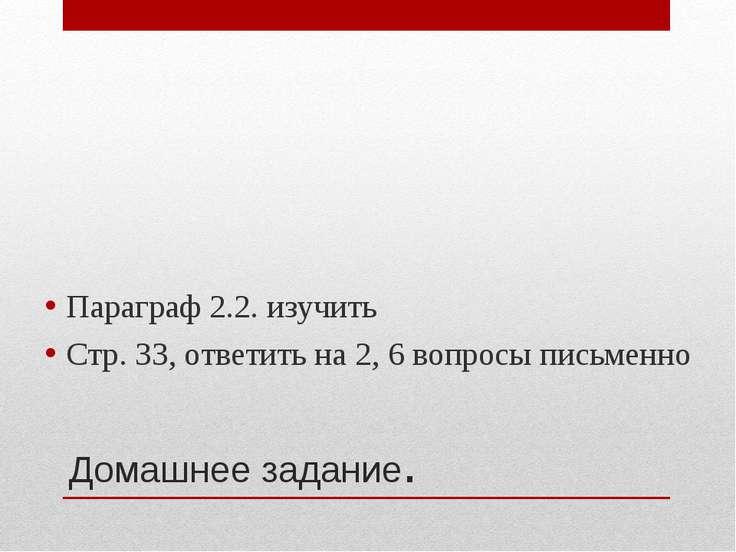 Домашнее задание. Параграф 2.2. изучить Стр. 33, ответить на 2, 6 вопросы пис...