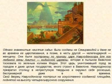 Однако знаменитые «висячие сады» были созданы не Семирамидой и даже не во вре...