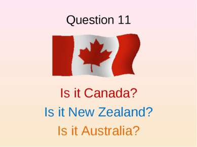 Question 11 Is it Canada? Is it New Zealand? Is it Australia?