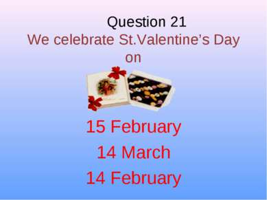 Question 21 We celebrate St.Valentine's Day on 15 February 14 March 14 February