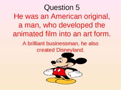 Question 5 He was an American original, a man, who developed the animated fil...