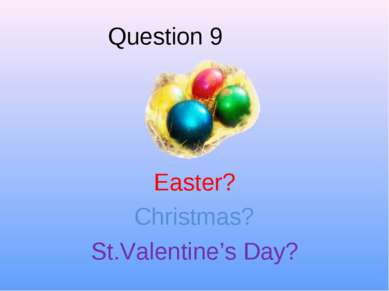 Question 9 Easter? Christmas? St.Valentine's Day?