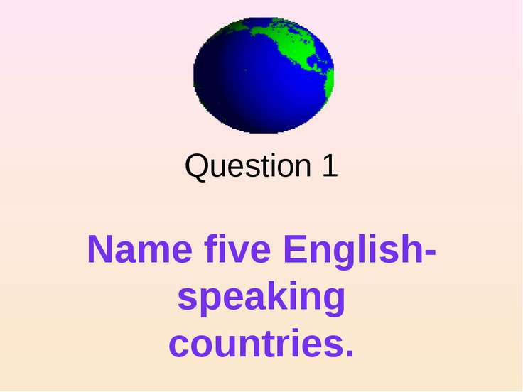 Question 1 Name five English- speaking countries.