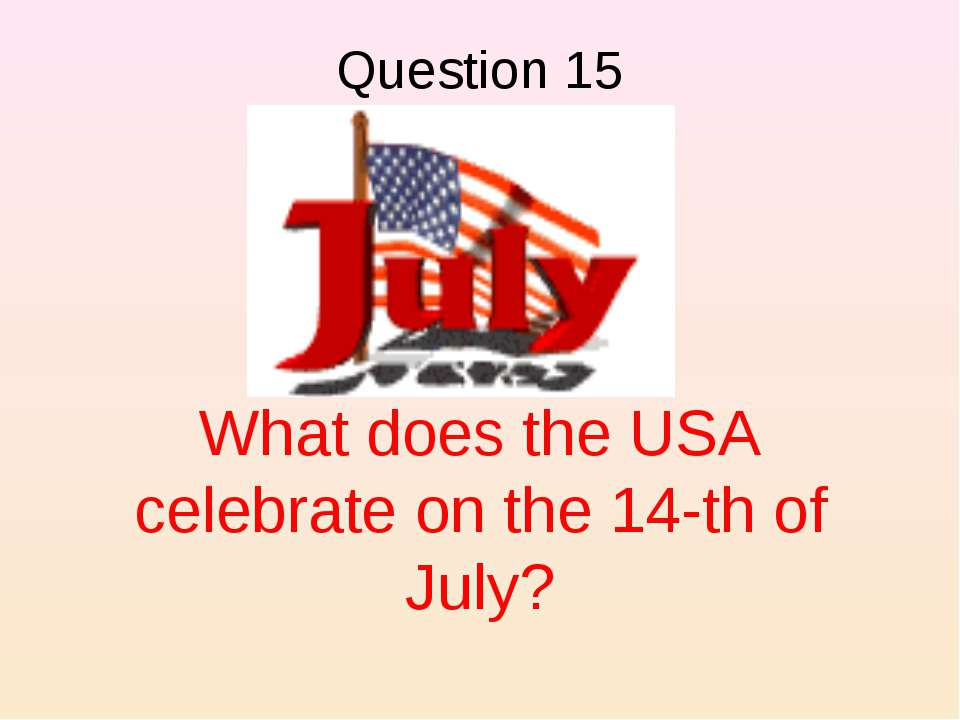 What does the USA celebrate on the 14-th of July? Question 15