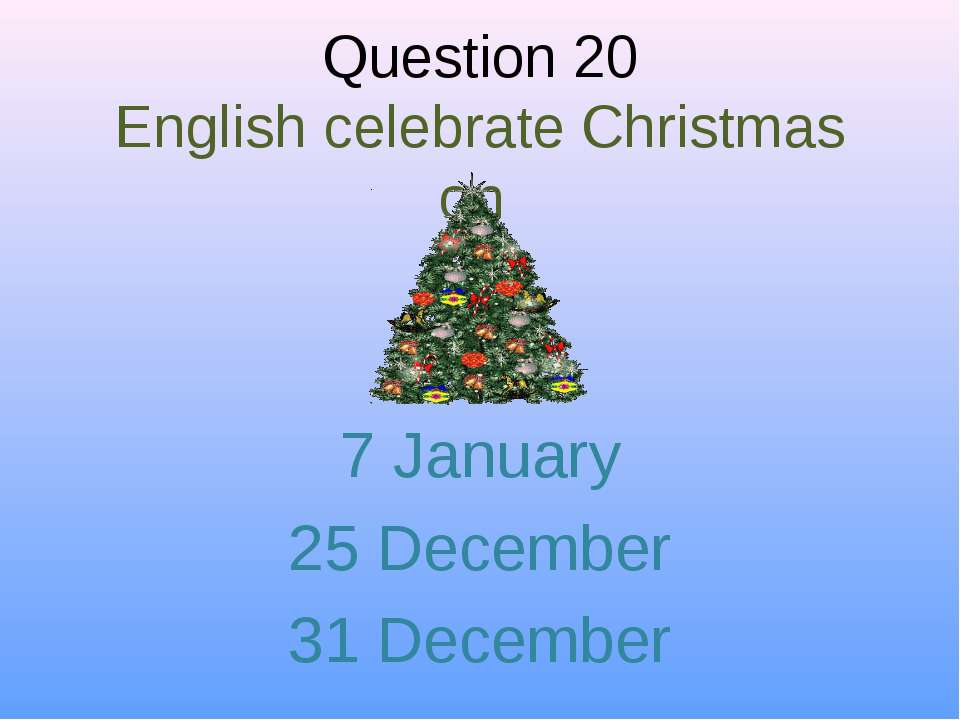Question 20 English celebrate Christmas on 7 January 25 December 31 December