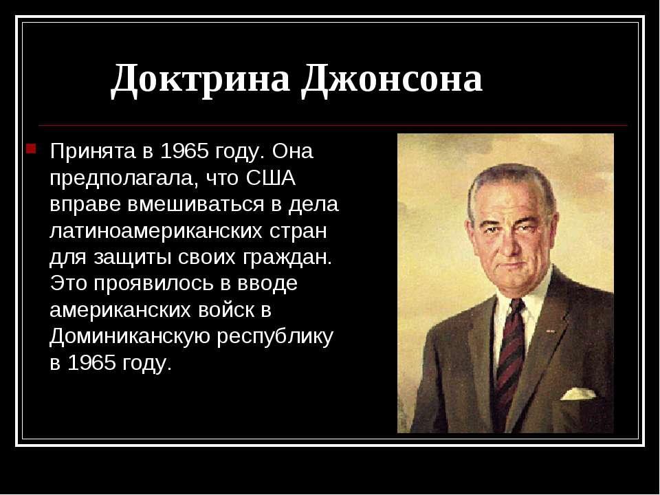 Доктрина Джонсона Принята в 1965 году. Она предполагала, что США вправе вмеши...