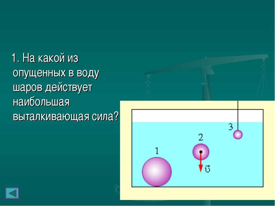 1. На какой из опущенных в воду шаров действует наибольшая выталкивающая сила?