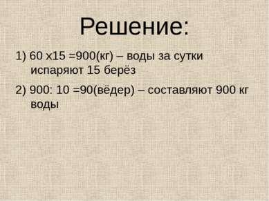Решение: 1) 60 х15 =900(кг) – воды за сутки испаряют 15 берёз 2) 900: 10 =90(...