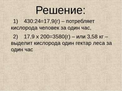 Решение: 1) 430:24=17,9(г) – потребляет кислорода человек за один час, 2) 17,...