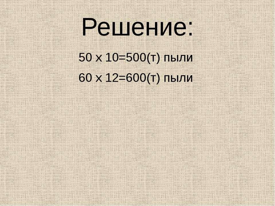 Решение: 50 х 10=500(т) пыли 60 х 12=600(т) пыли