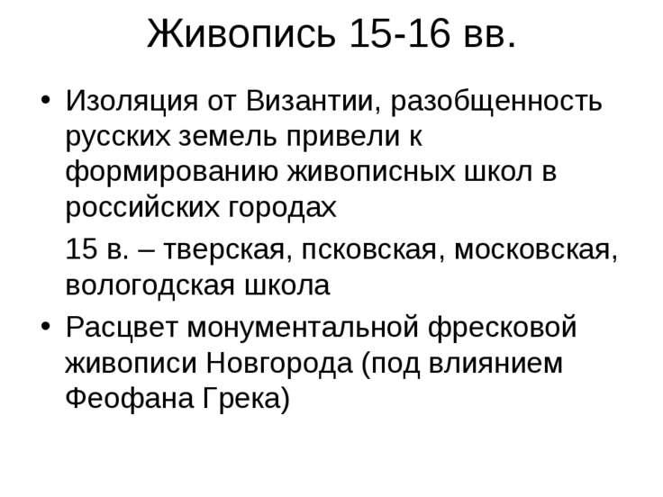 Живопись 15-16 вв. Изоляция от Византии, разобщенность русских земель привели...