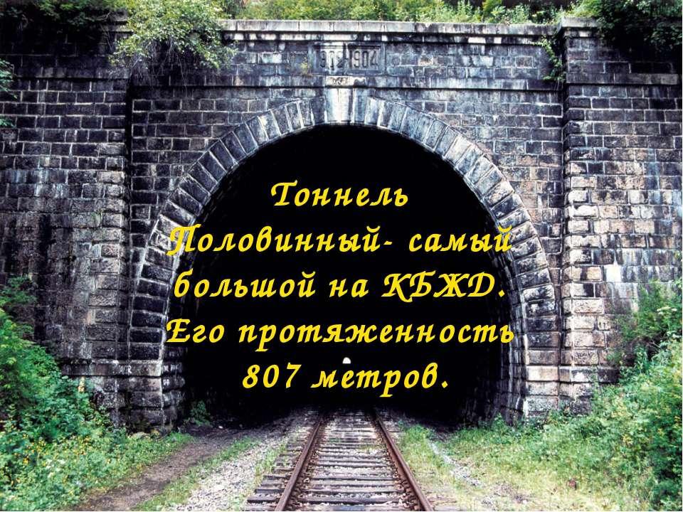 Тоннель Половинный- самый большой на КБЖД. Его протяженность 807 метров.