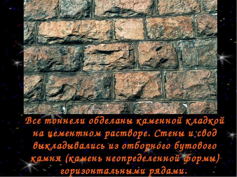 Все тоннели обделаны каменной кладкой на цементном растворе. Стены и свод вык...