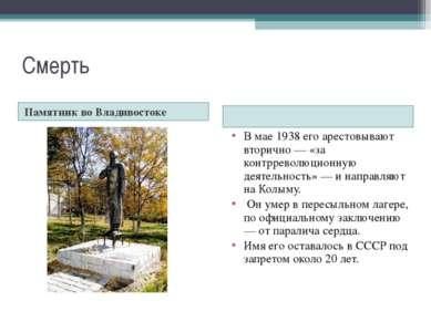 Смерть Памятник во Владивостоке В мае 1938 его арестовывают вторично — «за ко...