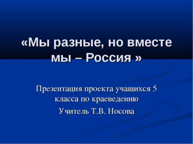 «Мы разные, но вместе мы – Россия » Презентация проекта учащихся 5 класса по ...