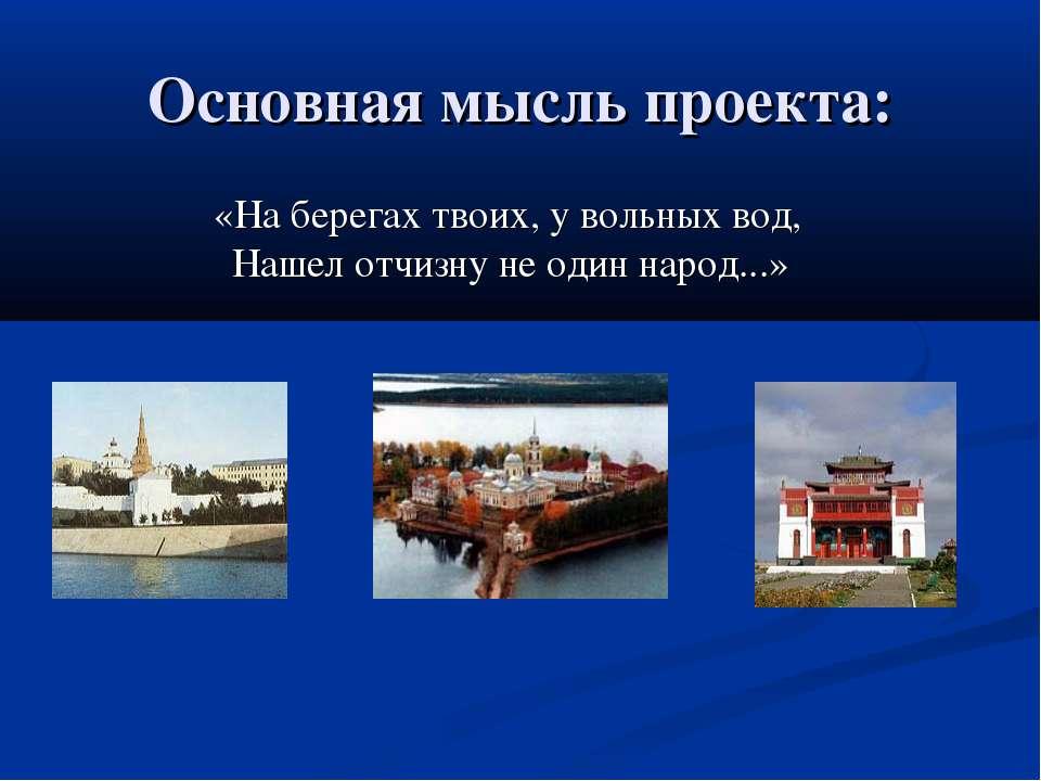 Основная мысль проекта: «На берегах твоих, у вольных вод, Нашел отчизну не од...