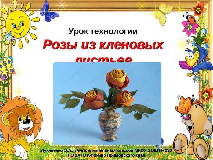 Урок технологии Розы из кленовых листьев Лукяненко Э.А., учитель начальных кл...