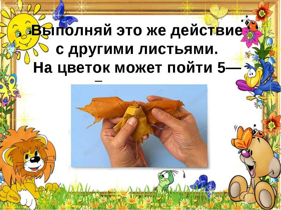Выполняй это жедействие сдругими листьями. Нацветок может пойти 5—7листьев.