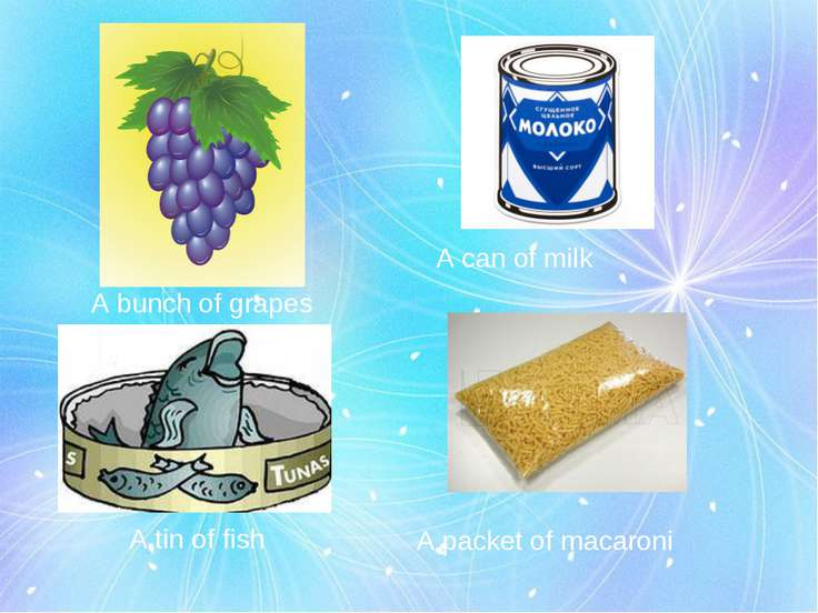 A bunch of grapes A can of milk A tin of fish A packet of macaroni