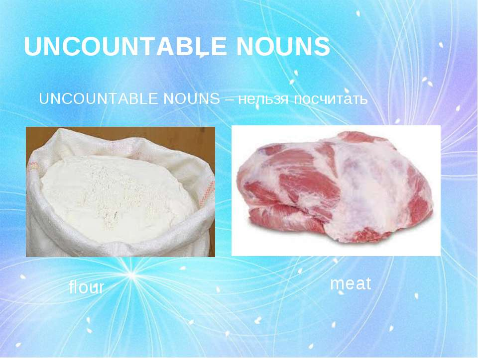 UNCOUNTABLE NOUNS UNCOUNTABLE NOUNS – нельзя посчитать flour meat