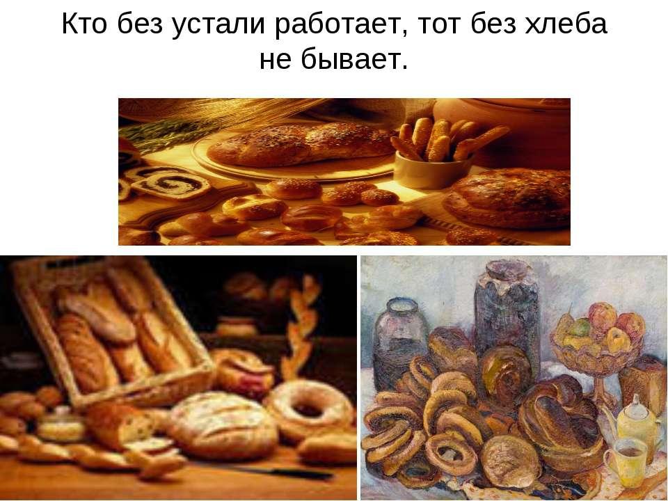 Кто без устали работает, тот без хлеба не бывает.