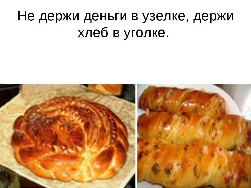 Не держи деньги в узелке, держи хлеб в уголке.