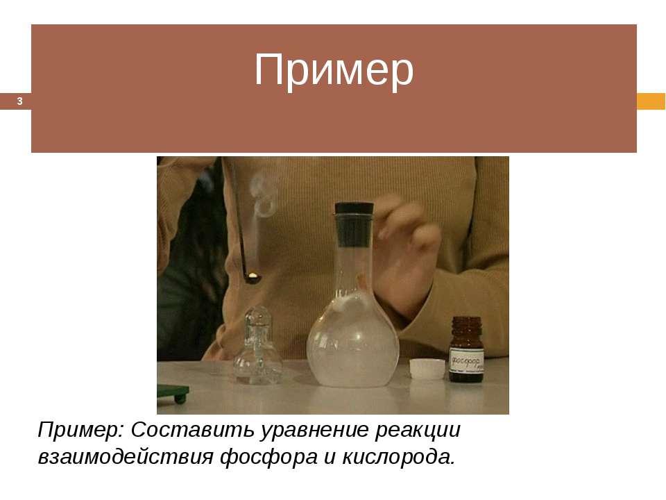 Пример Пример: Составить уравнение реакции взаимодействия фосфора и кислорода. *