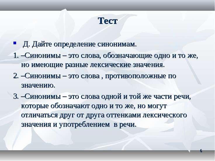 Тест Д. Дайте определение синонимам. 1. –Синонимы – это слова, обозначающие о...