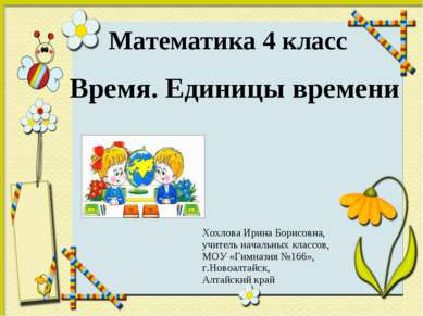Математика 4 класс Время. Единицы времени Хохлова Ирина Борисовна, учитель на...