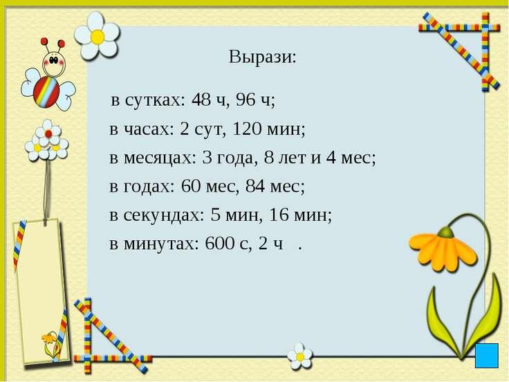 Вырази: в сутках: 48 ч, 96 ч; в часах: 2 сут, 120 мин; в месяцах: 3 года, 8 л...