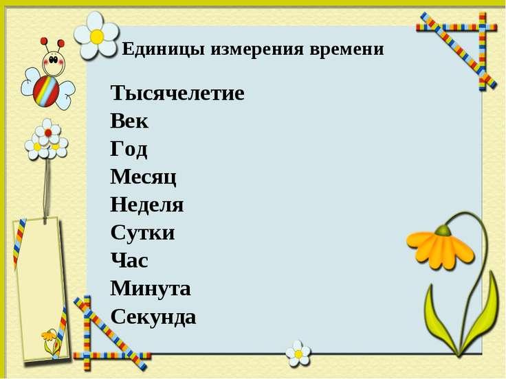 Единицы измерения времени Тысячелетие Век Год Месяц Неделя Сутки Час Минута С...