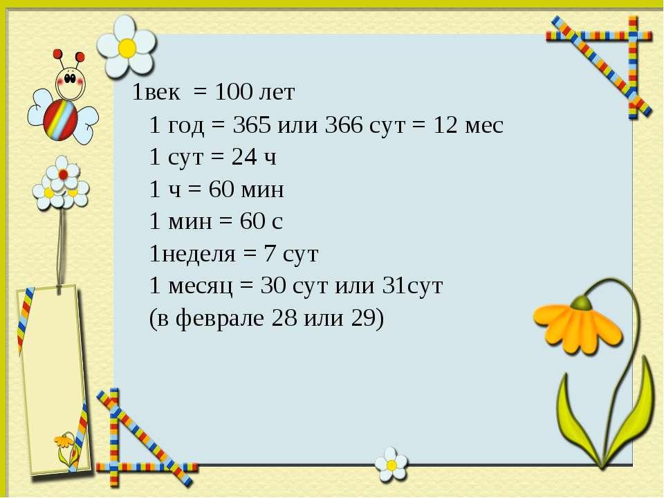 1век = 100 лет 1 год = 365 или 366 сут = 12 мес 1 сут = 24 ч 1 ч = 60 мин 1 м...