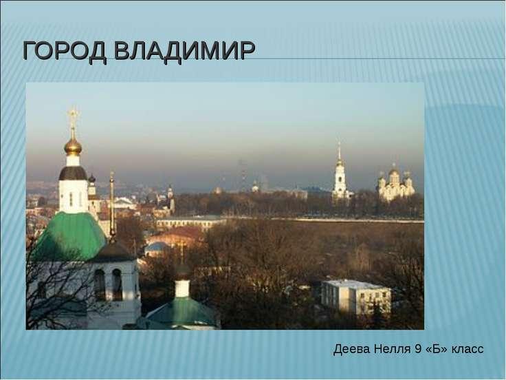 ГОРОД ВЛАДИМИР Деева Нелля 9 «Б» класс