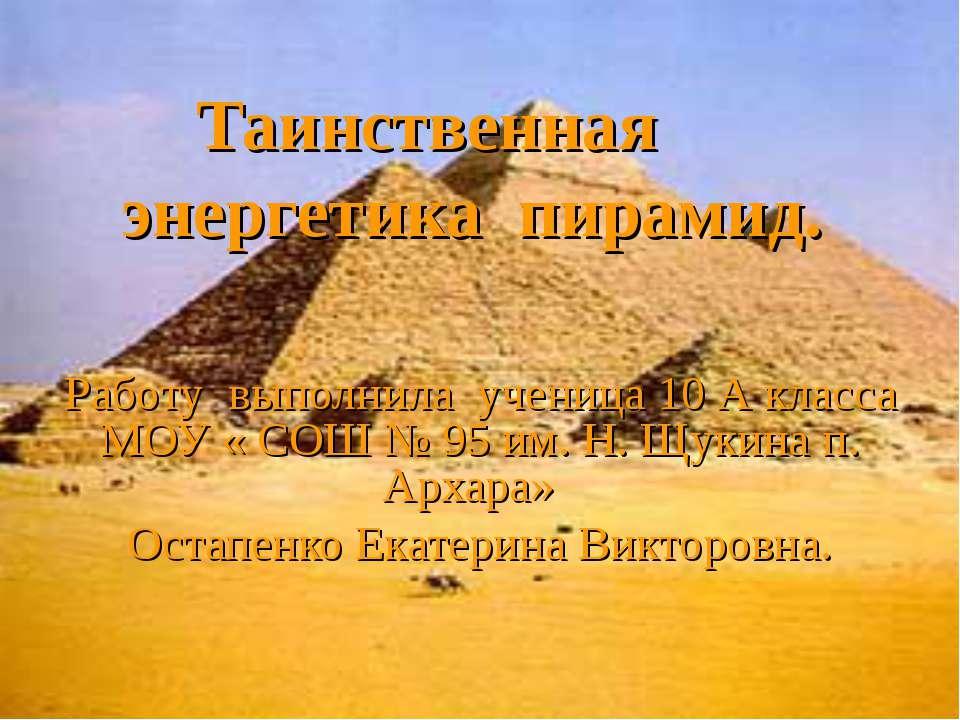 Таинственная энергетика пирамид. Работу выполнила ученица 10 А класса МОУ « С...