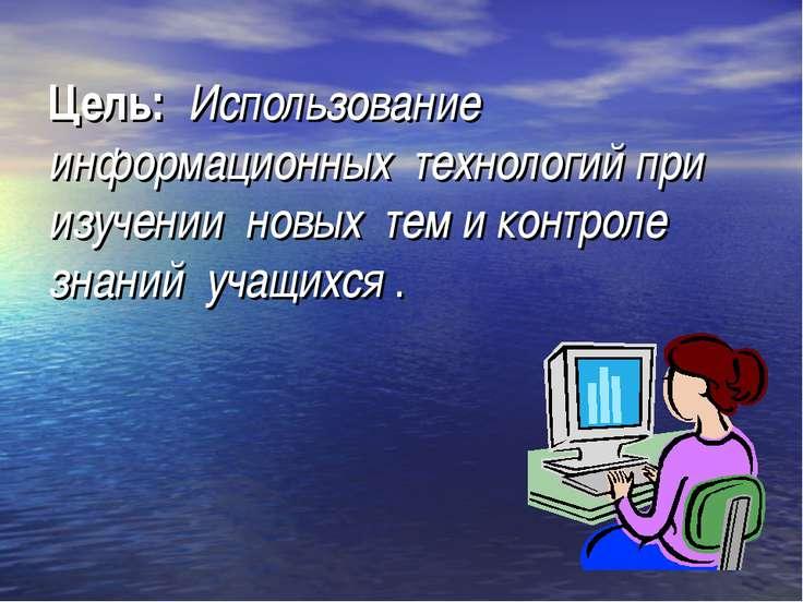 Цель: Использование информационных технологий при изучении новых тем и контро...