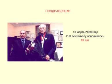 13 марта 2008 года C.В. Михалкову исполнилось 95 лет ПОЗДРАВЛЯЕМ!
