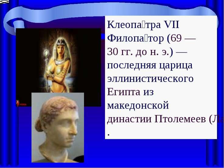 Клеопа тра VII Филопа тор (69 — 30 гг. дон.э.)— последняя царица эллинисти...