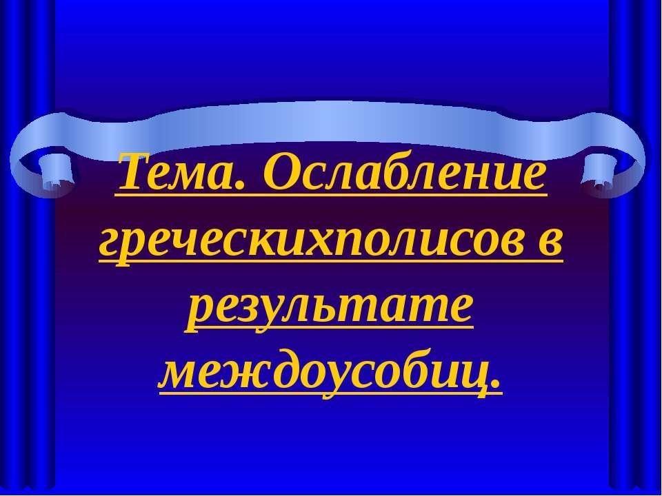 Тема. Ослабление греческихполисов в результате междоусобиц.