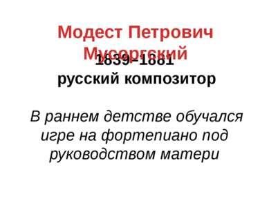 1839–1881 русский композитор В раннем детстве обучался игре на фортепиано под...