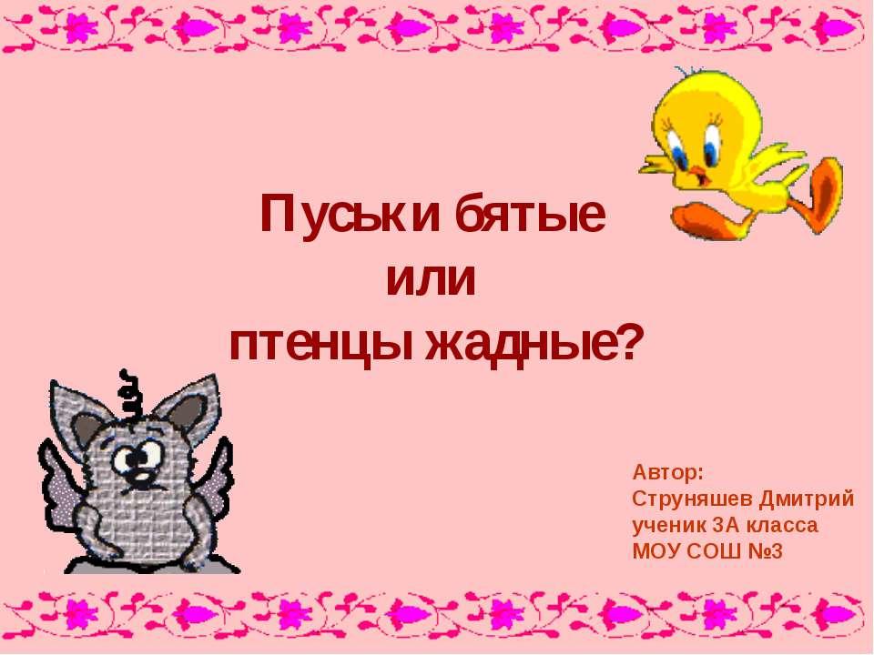 Пуськи бятые или птенцы жадные? Автор: Струняшев Дмитрий ученик 3А класса МОУ...