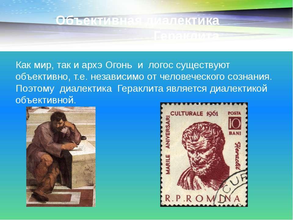Объективная диалектика Гераклита Как мир, так и архэ Огонь и логос существуют...