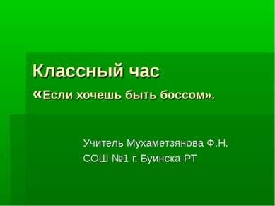 Классный час «Если хочешь быть боссом». Учитель Мухаметзянова Ф.Н. СОШ №1 г. ...