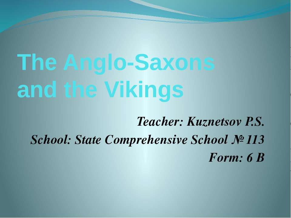 The Anglo-Saxons and the Vikings Teacher: Kuznetsov P.S. School: State Compre...