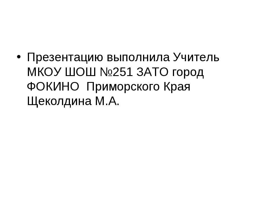 Презентацию выполнила Учитель МКОУ ШОШ №251 ЗАТО город ФОКИНО Приморского Кра...