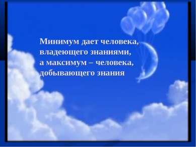 Минимум дает человека, владеющего знаниями, а максимум – человека, добывающег...