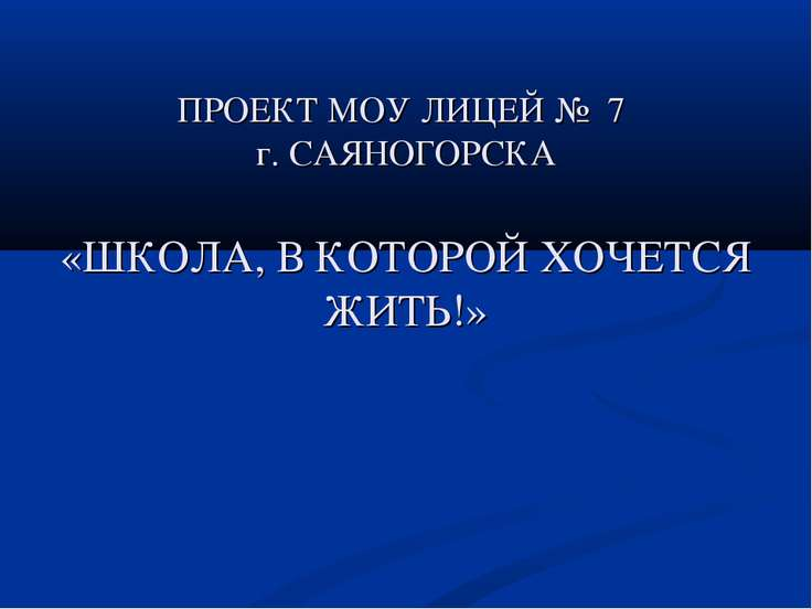 ПРОЕКТ МОУ ЛИЦЕЙ № 7 г. САЯНОГОРСКА «ШКОЛА, В КОТОРОЙ ХОЧЕТСЯ ЖИТЬ!»
